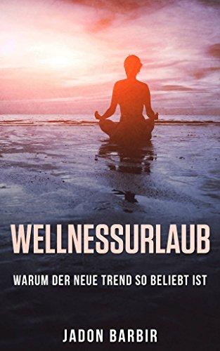 Wellness: Wellnessurlaub / Warum der neue Trend so beliebt ist: (Das moderne Meditieren!! Lernen Sie sich zu Entspannen ohne großen Aufwand und Anstrengung)