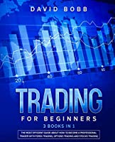 Trading for Beginners: 3 Books in 1: The Most Efficient Guide About How to Become a Professional Trader with Forex Trading, Options Trading and Stocks Trading.