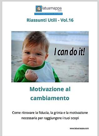 Motivazione al cambiamento: Come ritrovare la fiducia, la grinta e la motivazione necessaria per raggiungere i tuoi scopi (I Riassunti Utili Vol. 16)