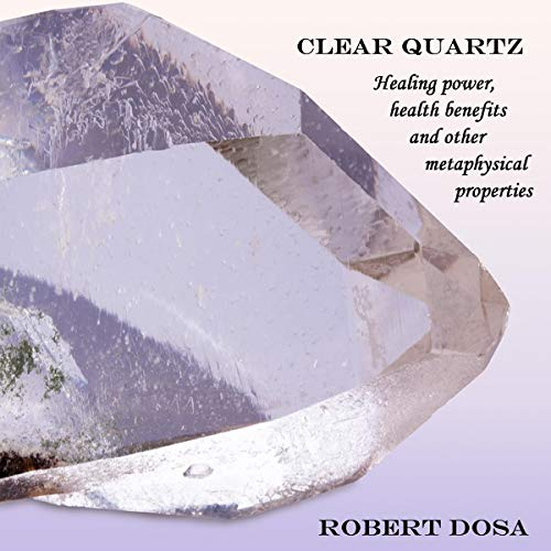 Clear Quartz: Healing Power, Health Benefits and Other Metaphysical Properties cover art