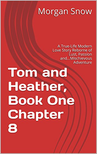 Tom and Heather, Book One Chapter 8: A True-Life Modern Love Story Reborne of Lust, Passion and...Mischievous Adventure (Tom and Heather, A Trilogy 2) (English Edition)