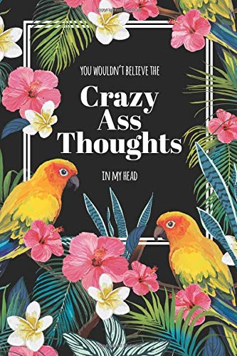 You Wouldn't Believe the Crazy Ass Thoughts in My Head: Blank Lined Journal, Tropical Parrots Edition