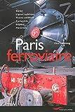 Paris ferroviaire: Gares, lignes oubliées, trains célèbres, curiosités, dépôts, matériels