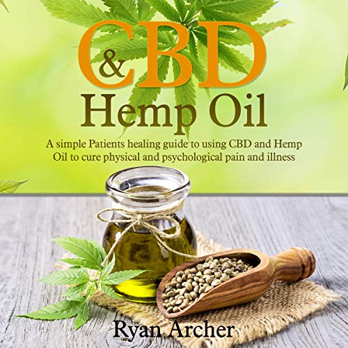CBD and Hemp Oil: A Simple Patients Healing Guide to Using CBD and Hemp Oil to Cure Physical and Psychological Pain and Illness audiobook cover art