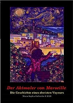 Der Aktmaler von Marseille: Die Geschichte eines dreisten Voyeurs (German Edition) by [Maria Sophia Ballondor, Anna Bauer]