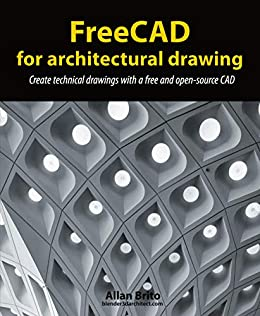 FreeCAD for architectural drawing: Create technical drawings with a free and open-source CAD by [Allan Brito]