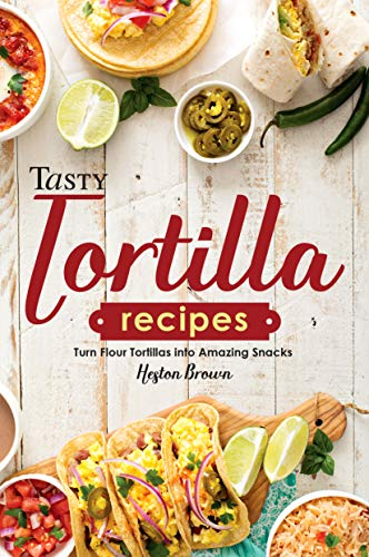 Tasty Tortilla Recipes: Turn Flour Tortillas into Amazing Snacks (English Edition)