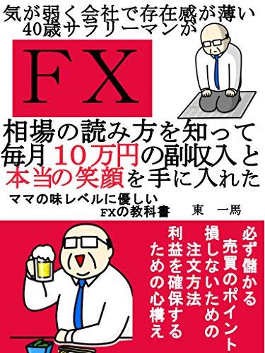 【FX】気が弱く会社で存在感が薄い40歳サラリーマンが相場の読み方を知って 毎月10万円の副収入と本当の笑顔を手に入れた: ママの味レベルに優しいFXの教科書
