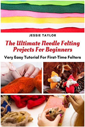 The Ultimate Needle Felting Projects For Beginners: Very Easy Tutorial For First Time Felters (English Edition)