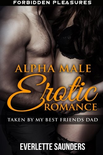 Alpha Male Erotic Romance: Taken By My Best Friends Dad (Forbidden Pleasures, Alpha Male, First Time Anal, Taboo Erotic Short Story)