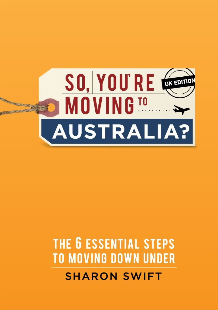 So, You're Moving To Australia?: The 6 Essential Steps To Moving Down Under - UK Edition