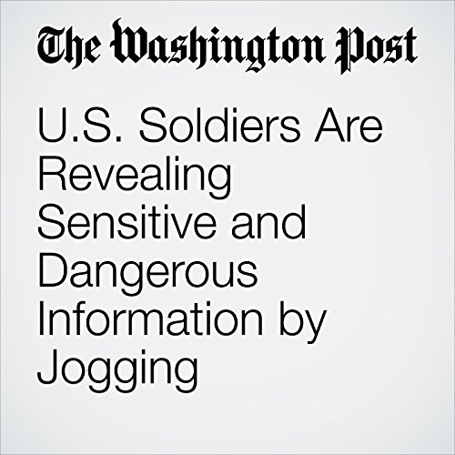U.S. Soldiers Are Revealing Sensitive and Dangerous Information by Jogging copertina