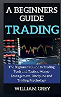 A beginners guide to TRADING: The Beginner's Guide to Trading Tools and Tactics, Money Management, Discipline and Trading Psychology