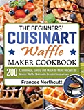 The Beginners' Cuisinart Waffle Maker Cookbook: 200 Economical, Savory and Quick-to-Make Recipes to Master Waffle Skills with Detailed Instructions