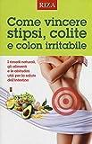 Come vincere stipsi, colite e colon irritabile. I rimedi naturali, gli alimenti e le abitudini utili per la salute dell'intestino