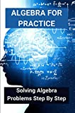 Algebra For Practice: Solving Algebra Problems Step By Step: How To Solve Algebraic Equations (English Edition)