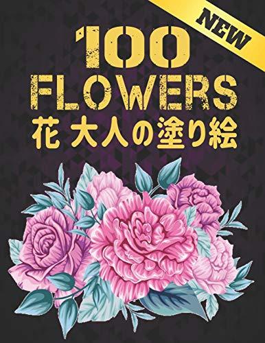 100 花 大人の塗り絵 FLOWERS NEW: 塗り絵 花 大活字の塗り絵の大人のストレス解消 抗ストレス 塗り絵 大人 ストレス解消とリラクゼーションのための ぬりえほん 花 大人のリラクゼーションの塗り絵100インスピレーションあふれる花柄大人のリ