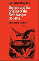 Britain and the Origins of the New Europe 1914-1918 (LSE Monographs in International Studies) by Kenneth J. Calder(2008-11-20)