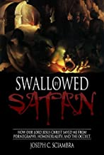 Swallowed by Satan: How Our Lord Jesus Christ Saved Me From Pornography, Homosexuality, And The Occult