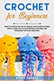 Crochet for Beginners: How to Master the Art of Crochet and learn Patterns with a guide full of Illustrations, Pictures and processes for your Creations (English Edition)