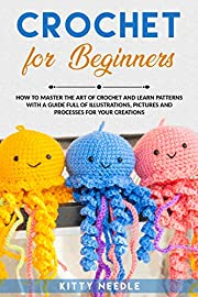 Crochet for Beginners: How to Master the Art of Crochet and learn Patterns with a guide full of Illustrations, Pictures and processes for your Creations