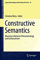 Constructive Semantics: Meaning in Between Phenomenology and Constructivism (Logic, Epistemology, and the Unity of Science (44))