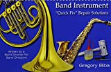 Band Instrument -Quick Fix Repair Solutions: Written by a Band Director for Band Directors