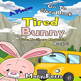 Tired Bunny Goes to Sleepy Mountain Book 3: A Please Go to Sleep Book (Bedtime Bear 6)                   By:                                                                                                                                 Mary Fern                               Narrated by:                                                                                                                                 NIck Marinovich                      Length: 34 mins     9 ratings     Overall 5.0