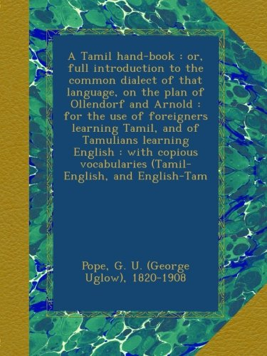 A Tamil hand-book : or, full introduction to the common dialect of that language, on the plan of Ollendorf and Arnold : for the use of foreigners ... vocabularies (Tamil-English, and English-Tam