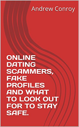 ONLINE DATING SCAMMERS,  FAKE PROFILES AND WHAT TO LOOK OUT FOR TO STAY SAFE. (English Edition)