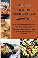 Kalorik Maxx Air Fryer Oven Cookbook: Vegetable Recipes: Fantastic Plant-Based Recipes to Create With Your Kalorik Maxx Quick and Easy. Rapid Weight Loss While Enjoying The Flavors of Nature But With The Intense Taste of The Air Fryer