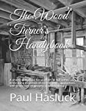 The Wood Turner's Handybook: A practical manual for workers at the lathe, embracing information on the tools, appliances, and processes employed in wood turning