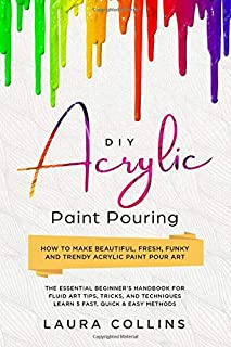 DIY Acrylic Paint Pouring: How to Make Beautiful, Fresh, Funky and Trendy Acrylic Paint Pour Art - The Essential Beginner's Handbook for Fluid Art Tips, Tricks, and Techniques.