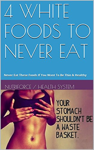 4 WHITE FOODS TO NEVER EAT: Never Eat These Foods If You Want ToBe Thin & Healthy (English Edition)