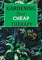 Gardening Dirt Cheap Therapy: Garden Journal with lined pages for garden notes, dot grid pages for garden layout and planning, and plant record pages ... numbered pages; Funny Garden Gifts for Women and Men