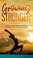 Growing Stronger: Cultivate Inner Peace and Stand Out by Becoming the Best Version of Yourself