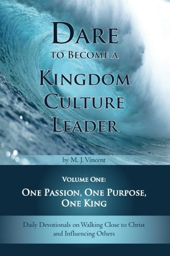 Dare to Become a Kingdom Culture Leader (Volume 1): One Passion, One Purpose, One King: Daily Devotionals on Walking Close to Christ and Influencing Others