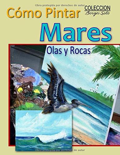 Como Pintar Mares, Olas y Rocas: Guia para el estudio de la pintura / Fundamentos de la Naturaleza (Coleccion Borges Soto)