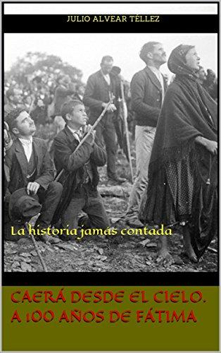 Caerá desde el Cielo. A 100 años de Fátima: La historia jamás contada