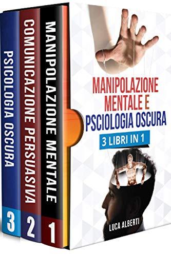 MANIPOLAZIONE MENTALE E PSCIOLOGIA OSCURA: 3 LIBRI IN 1. Tecniche Vincenti di Comunicazione Persuasiva, PNL ed Uso Corretto del Linguaggio del Corpo per Influenzare gli Altri