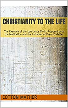 Christianity to the Life: The Example of the Lord Jesus Christ Proposed unto the Meditation and the Imitation of Every Christian by [Cotton Mather, David Smith]