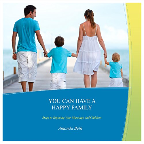 You Can Have A Happy Family: Steps to Enjoying Your Marriage and Children Audiobook By Amanda Beth cover art