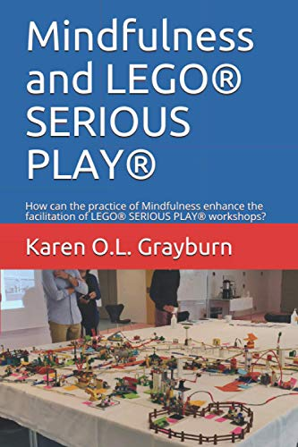 Mindfulness and LEGO® SERIOUS PLAY®: How can the practice of Mindfulness enhance the facilitation of LEGO® SERIOUS PLAY® workshops?
