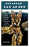 SAVANNAH CAT AS PET: The perfect guide on caring, trainability, exercise, environments, health issues and more