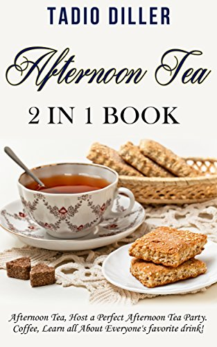 Afternoon Tea: 2 in 1 Book: Afternoon Tea: Host a Perfect Afternoon Tea Party. Coffe: Learn all About Everyone's favorite drink! (World's Best Drinks Book 4) by [Tadio Diller]