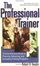 The Professional Trainer: A Comprehensive Guide to Planning, Delivering, and Evaluating Training Programs: A Comprehensive Guide to Planning and Evaluating Training Programs
