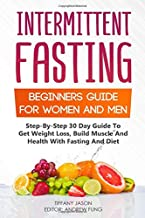 Intermittent Fasting: Beginners Guide For Women And Men: Step-By-Step 30 Guide To Get Weight Loss, Build Muscle And Health...