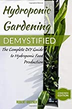 HYDROPONIC GARDENING DEMYSTIFIED: The Complete DIY Guide To Hydroponic Food Production
