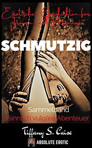 SCHMUTZIG - Erotische Geschichten für Frauen und Männer : Sammelband; 6 sinnlich...
