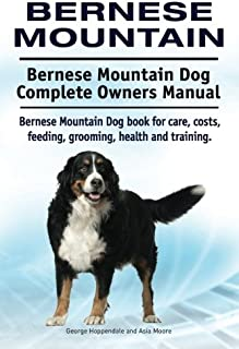 Bernese Mountain. Bernese Mountain Dog Complete Owners Manual. Bernese Mountain Dog book for care, costs, feeding, grooming, health and training.